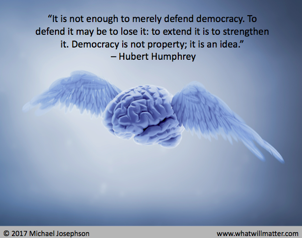 """It is not enough to merely defend democracy. To defend it may be to lose it; to extend it is to strengthen it. Democracy is not property; it is an idea."" – Hubert Humphrey"